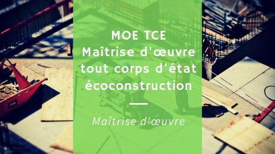 Maîtrise d'œuvre tout corps d'état (MOE TCE) en éco-construction